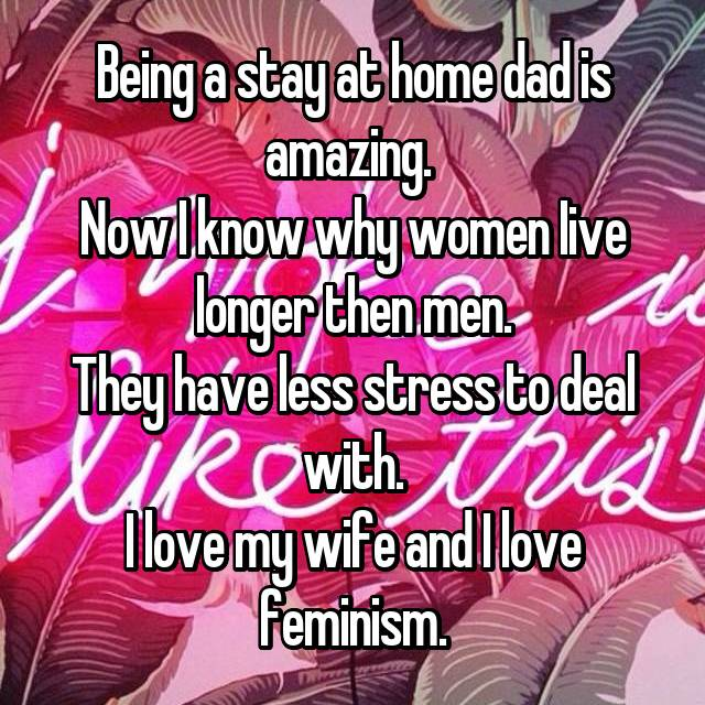 Being a stay at home dad is amazing.  Now I know why women Iive longer then men. They have less stress to deal with. I love my wife and I love feminism.