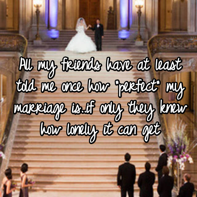 """All my friends have at least told me once how """"perfect"""" my marriage is..if only they knew how lonely it can get"""