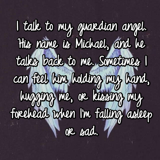 I talk to my guardian angel. His name is Michael, and he talks back to me. Sometimes I can feel him holding my hand, hugging me, or kissing my forehead when I'm falling asleep or sad.