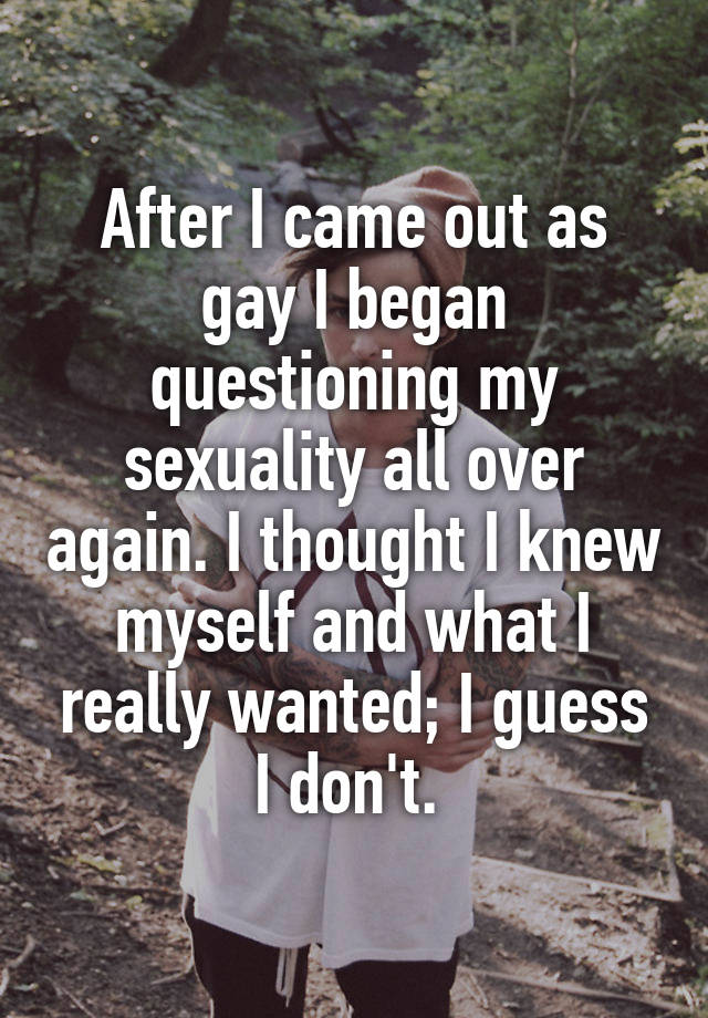 After I came out as gay I began questioning my sexuality all over again. I thought I knew myself and what I really wanted; I guess I don