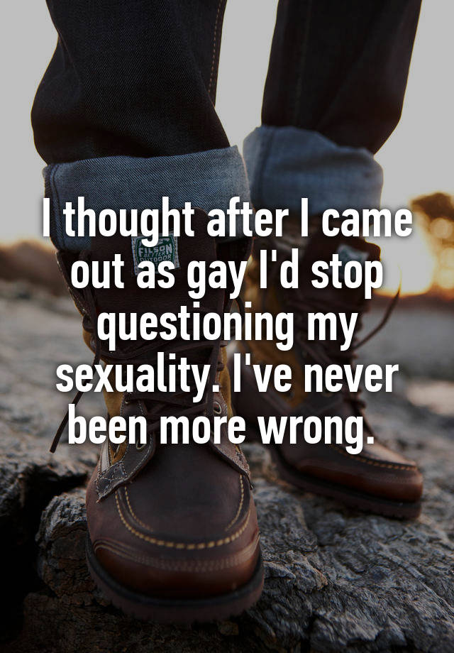 I thought after I came out as gay I