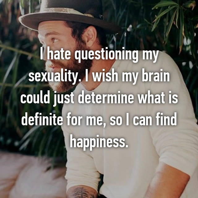 I hate questioning my sexuality. I wish my brain could just determine what is definite for me, so I can find happiness.