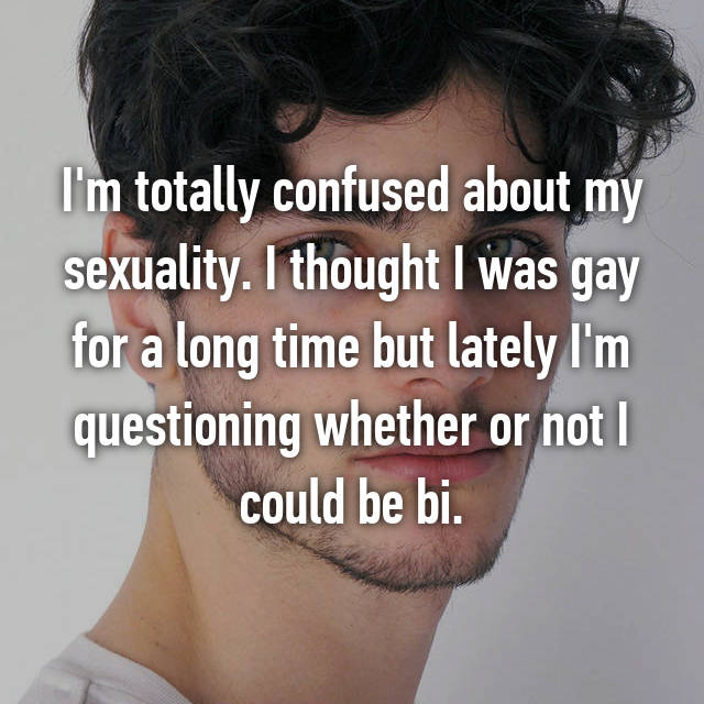 I'm totally confused about my sexuality. I thought I was gay for a long time but lately I'm questioning whether or not I could be bi.