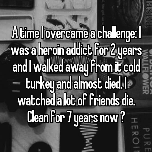 A time I overcame a challenge: I was a heroin addict for 2 years and I walked away from it cold turkey and almost died. I watched a lot of friends die. Clean for 7 years now ✊🏻
