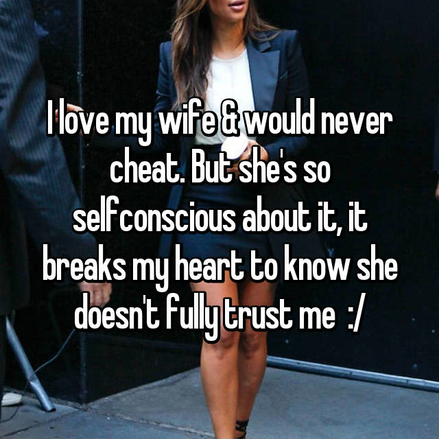 I love my wife & would never cheat. But she's so selfconscious about it, it breaks my heart to know she doesn't fully trust me  :/