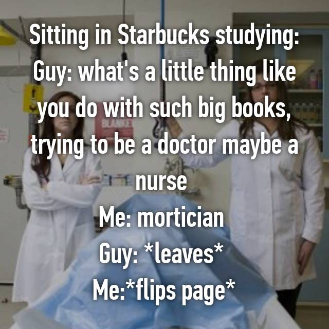 Sitting in Starbucks studying: Guy: what's a little thing like you do with such big books, trying to be a doctor maybe a nurse  Me: mortician  Guy: *leaves*  Me:*flips page*