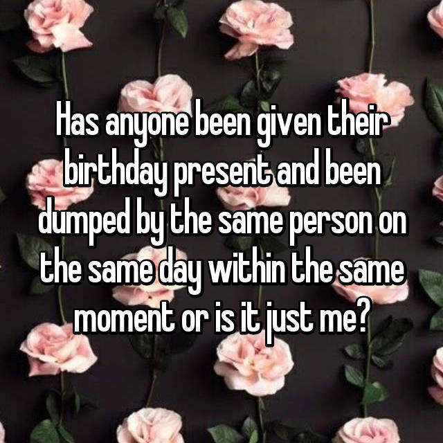 Has anyone been given their birthday present and been dumped by the same person on the same day within the same moment or is it just me?