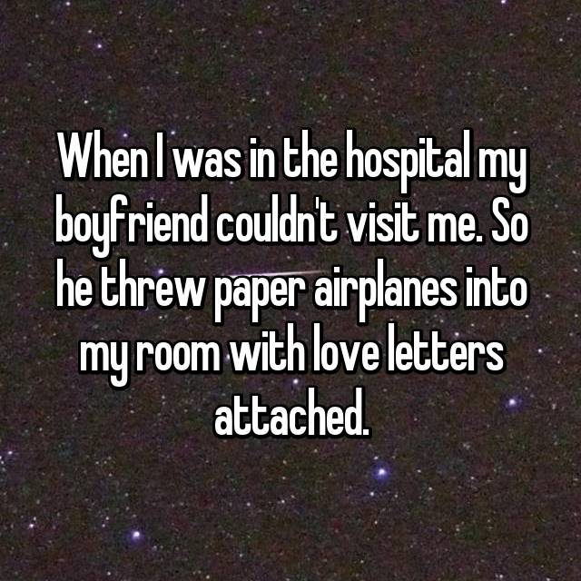 When I was in the hospital my boyfriend couldn't visit me. So he threw paper airplanes into my room with love letters attached.