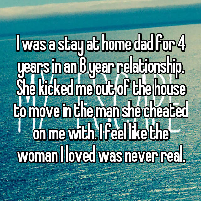 I was a stay at home dad for 4 years in an 8 year relationship. She kicked me out of the house to move in the man she cheated on me with. I feel like the woman I loved was never real.