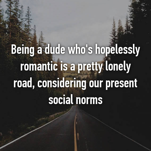 Being a dude who's hopelessly romantic is a pretty lonely road, considering our present social norms