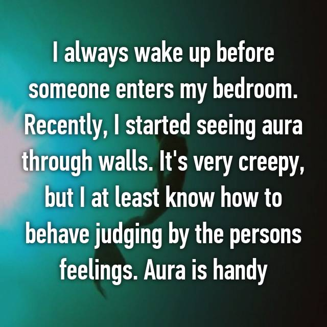 I always wake up before someone enters my bedroom. Recently, I started seeing aura through walls. It's very creepy, but I at least know how to behave judging by the persons feelings. Aura is handy 😅