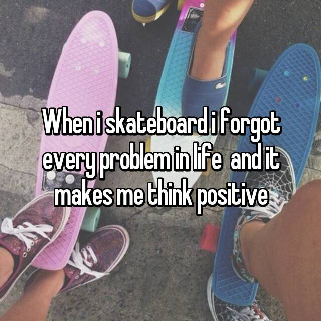When i skateboard i forgot every problem in life  and it makes me think positive