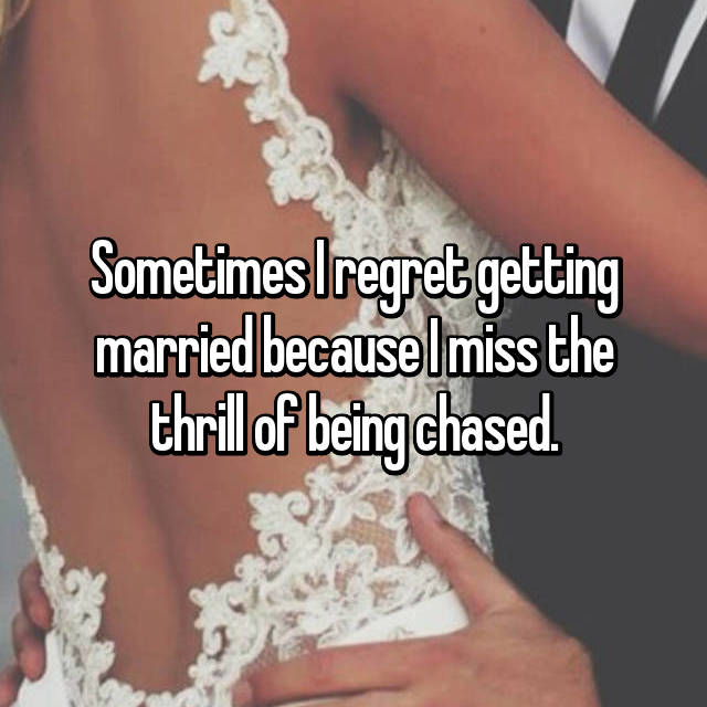 Sometimes I regret getting married because I miss the thrill of being chased.