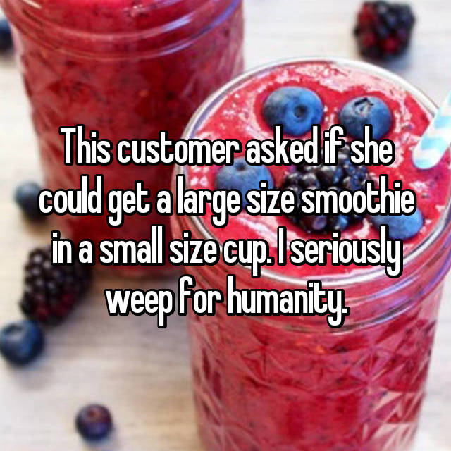 This customer asked if she could get a large size smoothie in a small size cup. I seriously weep for humanity.