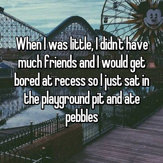 When I was little, I didn't have much friends and I would get bored at recess so I just sat in the playground pit and ate pebbles