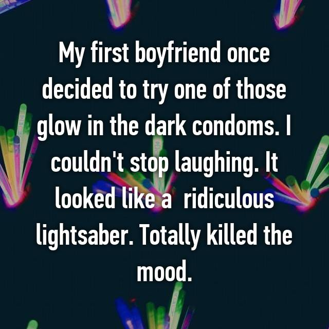 My first boyfriend once decided to try one of those glow in the dark condoms. I couldn't stop laughing. It looked like a  ridiculous lightsaber. Totally killed the mood.