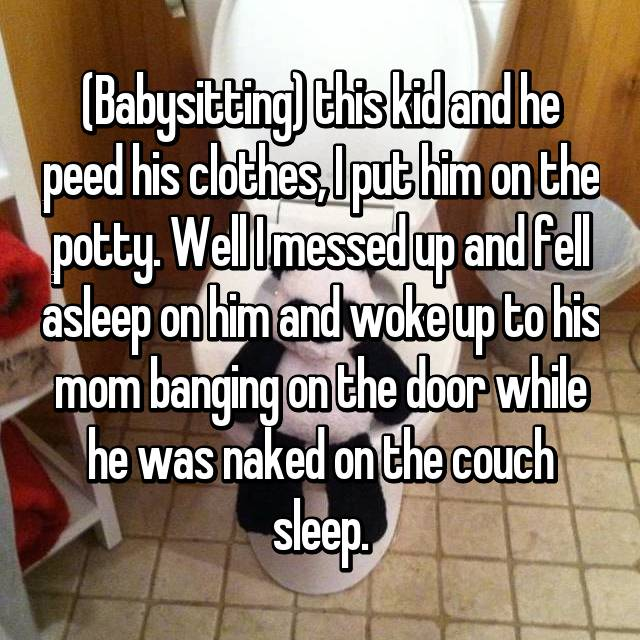 (Babysitting) this kid and he peed his clothes, I put him on the potty. Well I messed up and fell asleep on him and woke up to his mom banging on the door while he was naked on the couch sleep.