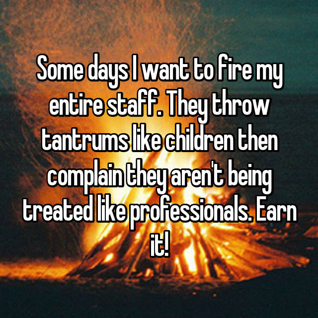 Some days I want to fire my entire staff. They throw tantrums like children then complain they aren't being treated like professionals. Earn it!