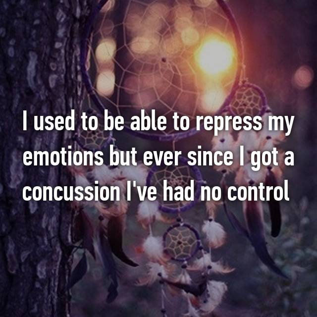 I used to be able to repress my emotions but ever since I got a concussion I've had no control