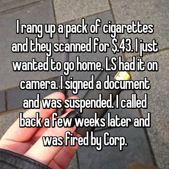 I rang up a pack of cigarettes and they scanned for $.43. I just wanted to go home. LS had it on camera. I signed a document and was suspended. I called back a few weeks later and was fired by Corp.