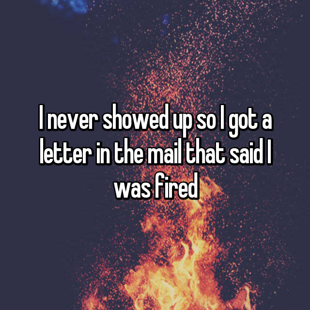 I never showed up so I got a letter in the mail that said I was fired