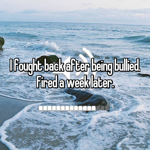 I fought back after being bullied. Fired a week later.