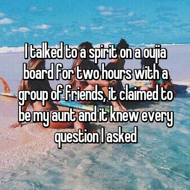 I talked to a spirit on a oujia board for two hours with a group of friends, it claimed to be my aunt and it knew every question I asked