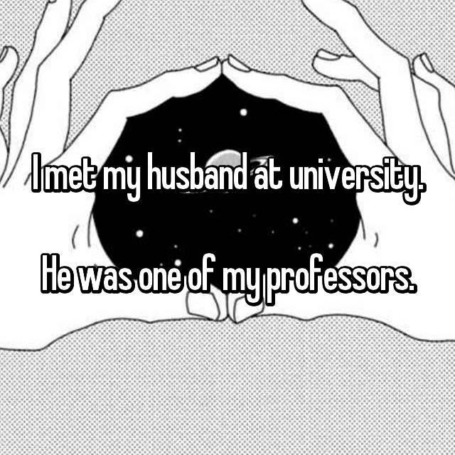I met my husband at university.  He was one of my professors.