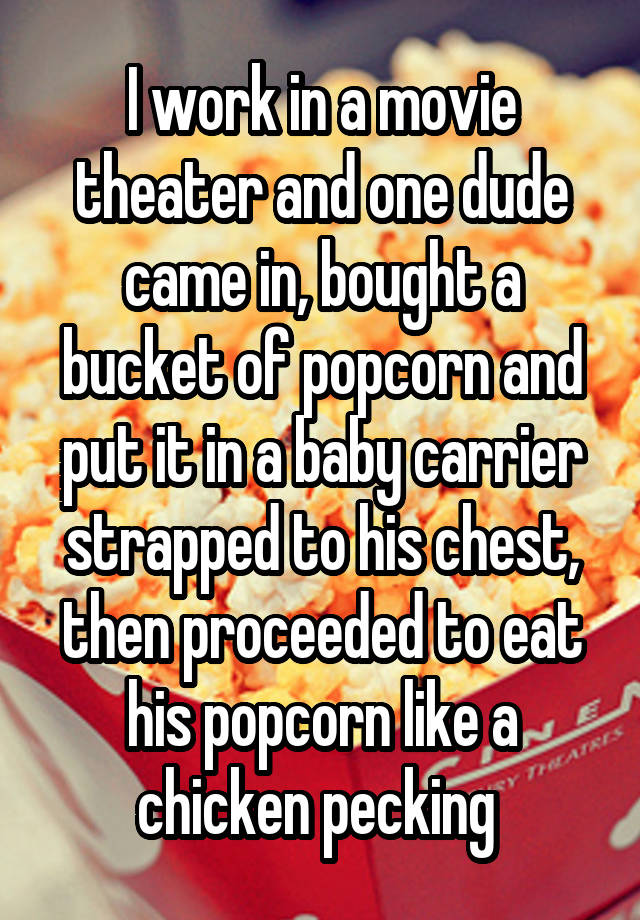I work in a movie theater and one dude came in, bought a bucket of popcorn and put it in a baby carrier strapped to his chest, then proceeded to eat his popcorn like a chicken pecking