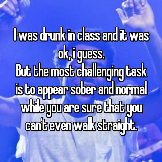 I was drunk in class and it was ok, i guess. But the most challenging task is to appear sober and normal while you are sure that you can't even walk straight.