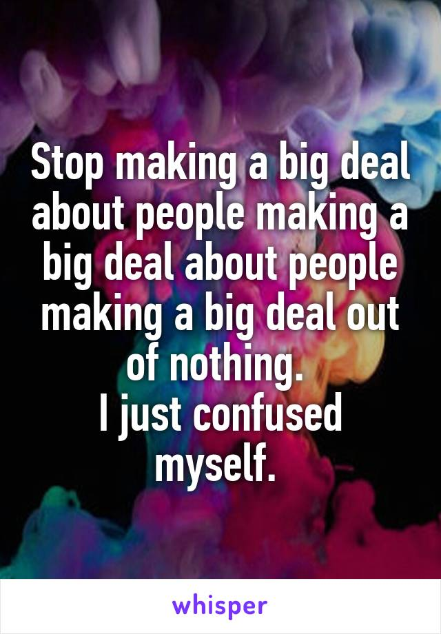 Stop Making A Deal About People Out Of Nothing