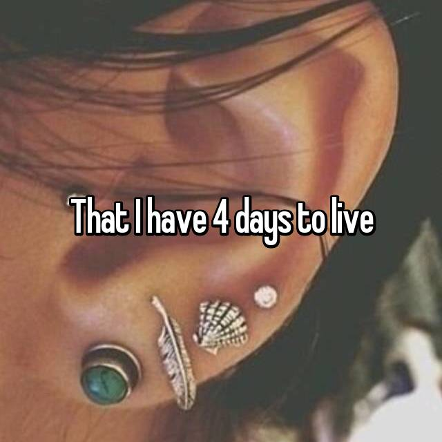 That I have 4 days to live