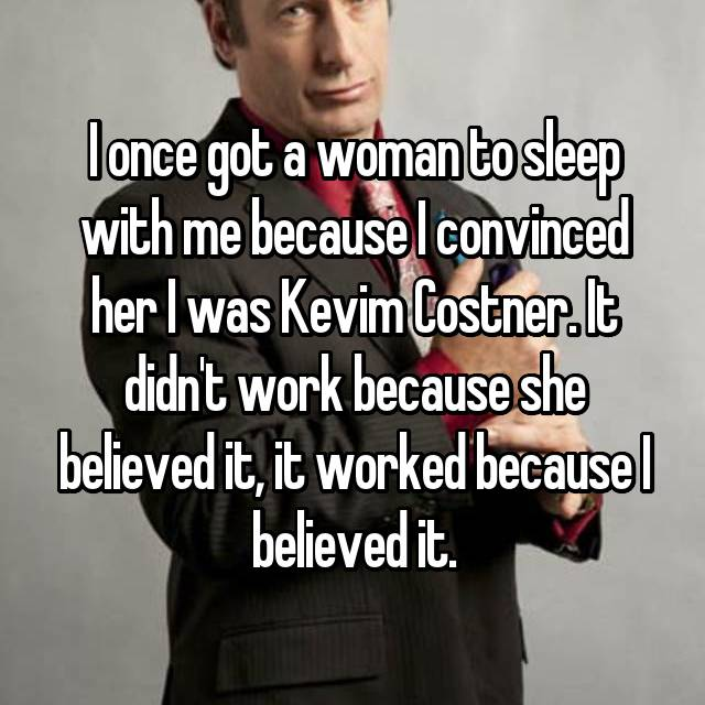 I once got a woman to sleep with me because I convinced her I was Kevim Costner. It didn't work because she believed it, it worked because I believed it.