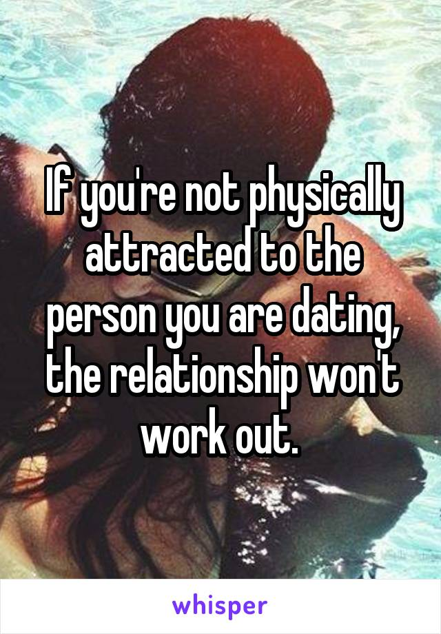 Physically Not To Dating Attracted Youre Someone