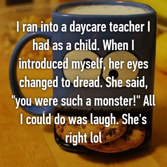 "I ran into a daycare teacher I had as a child. When I introduced myself, her eyes changed to dread. She said, ""you were such a monster!"" All I could do was laugh. She's right lol"