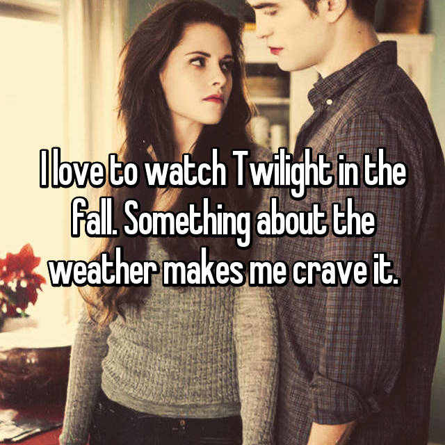 I love to watch Twilight in the fall. Something about the weather makes me crave it.