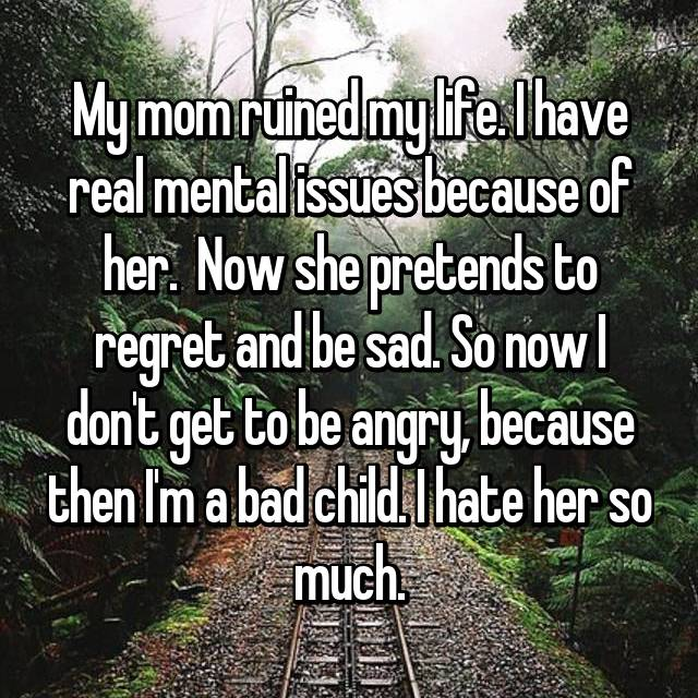 My mom ruined my life. I have real mental issues because of her.  Now she pretends to regret and be sad. So now I don't get to be angry, because then I'm a bad child. I hate her so much.
