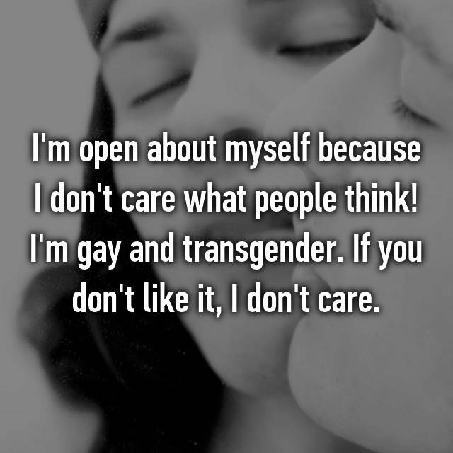I'm open about myself because I don't care what people think! I'm gay and transgender. If you don't like it, I don't care.
