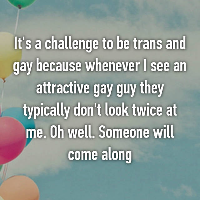 It's a challenge to be trans and gay because whenever I see an attractive gay guy they typically don't look twice at me. Oh well. Someone will come along