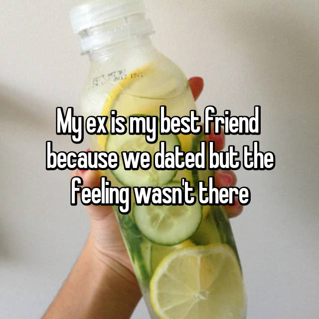 My ex is my best friend  because we dated but the feeling wasn't there