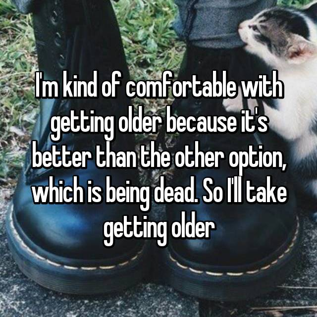 I'm kind of comfortable with getting older because it's better than the other option, which is being dead. So I'll take getting older