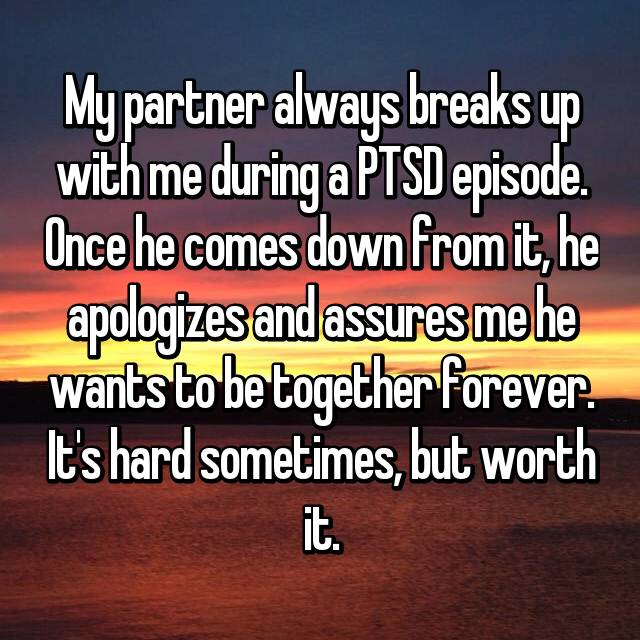 My partner always breaks up with me during a PTSD episode. Once he comes down from it, he apologizes and assures me he wants to be together forever. It's hard sometimes, but worth it.