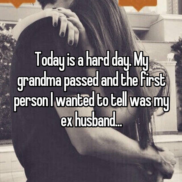 Today is a hard day. My grandma passed and the first person I wanted to tell was my ex husband...