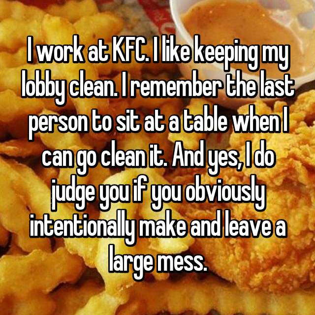 I work at KFC. I like keeping my lobby clean. I remember the last person to sit at a table when I can go clean it. And yes, I do judge you if you obviously intentionally make and leave a large mess.