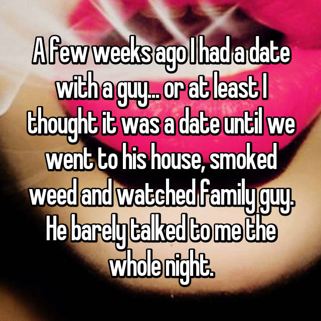A few weeks ago I had a date with a guy... or at least I thought it was a date until we went to his house, smoked weed and watched family guy. He barely talked to me the whole night.