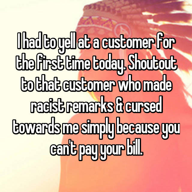I had to yell at a customer for the first time today. Shoutout to that customer who made racist remarks & cursed towards me simply because you can't pay your bill.