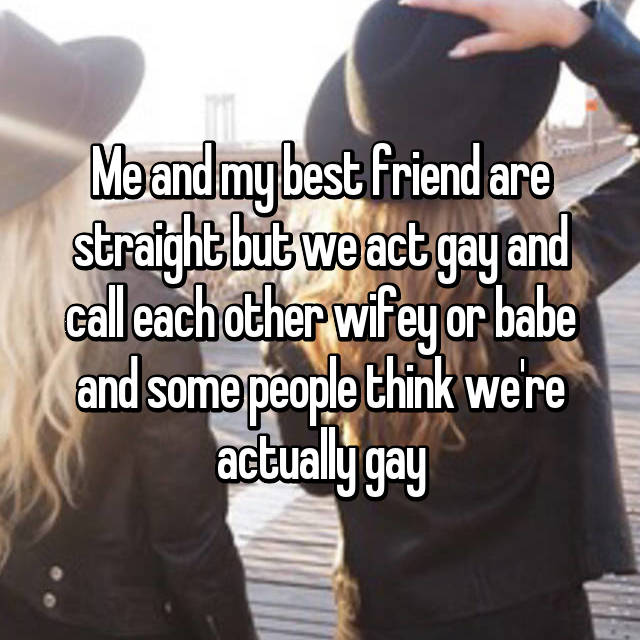 Me and my best friend are straight but we act gay and call each other wifey or babe and some people think we're actually gay
