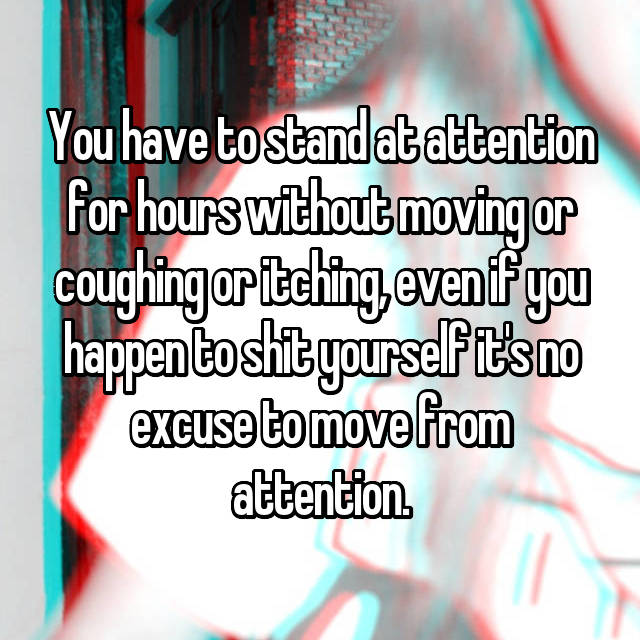 You have to stand at attention for hours without moving or coughing or itching, even if you happen to shit yourself it's no excuse to move from attention.