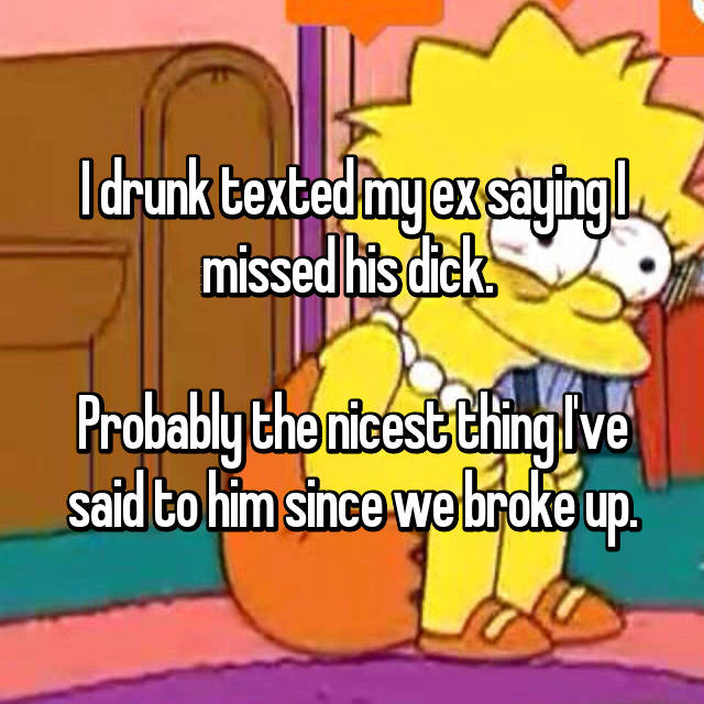 I drunk texted my ex saying I missed his dick.   Probably the nicest thing I've said to him since we broke up.