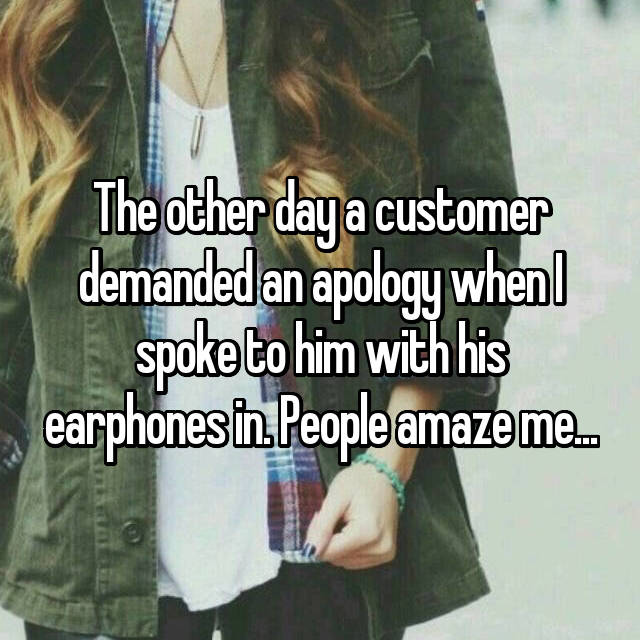 The other day a customer demanded an apology when I spoke to him with his earphones in. People amaze me...